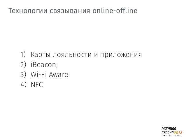 Технологии связывания online-offline 1) Карты лояльности и приложения 2) iBeacon; 3) Wi-Fi Aware 4) NFC
