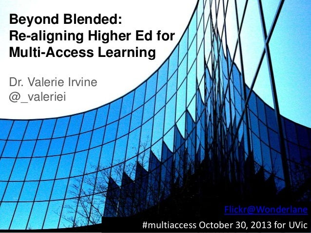 Beyond Blended: Re-aligning Higher Ed for Multi-Access Learning Dr. Valerie Irvine @_valeriei  Flickr@Wonderlane #multiacc...