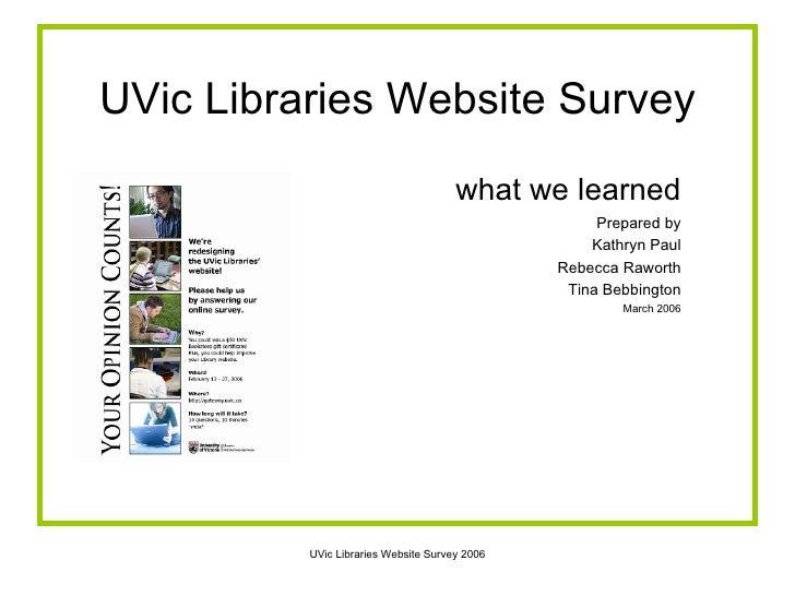 UVic Libraries Website Survey <ul><li>what we learned </li></ul><ul><li>Prepared by </li></ul><ul><li>Kathryn Paul </li></...