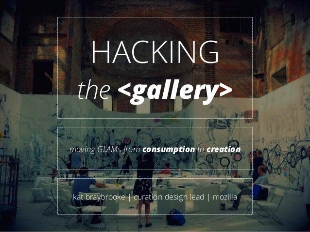 HACKING the <gallery> moving GLAMs from consumption to creation kat braybrooke | curation design lead | mozilla