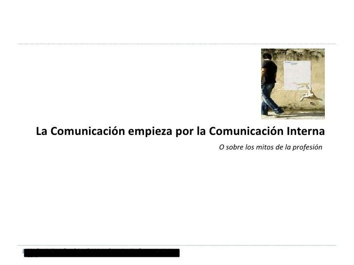 La Comunicación empieza por la Comunicación Interna<br />O sobre los mitos de la profesión<br />Lito García Abad, Fac. Cci...