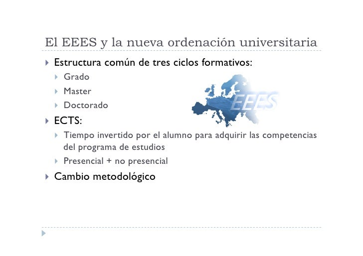 El EEES y la nueva ordenación universitaria  Estructura   común de tres ciclos formativos:      Grado      Master   ...
