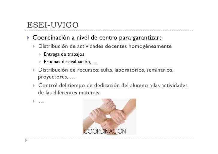 ESEI-UVIGO  Coordinación      a nivel de centro para garantizar:     Distribución de actividades docentes homogéneamen...