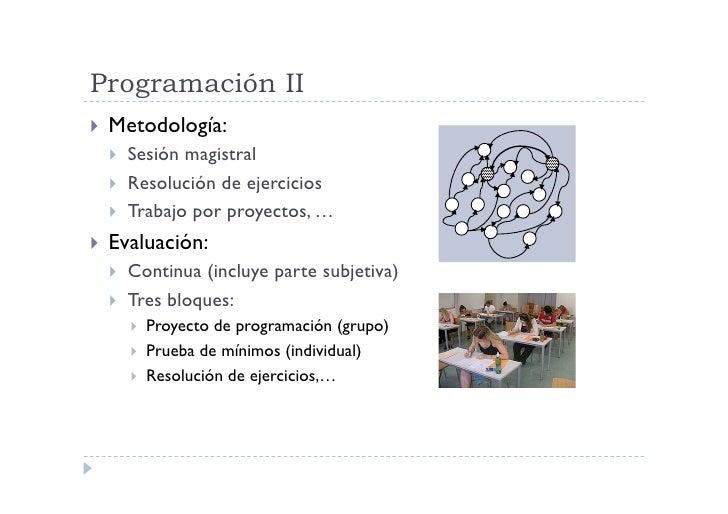 Programación II  Metodología:      Sesión magistral      Resolución de ejercicios      Trabajo por proyectos, … ...