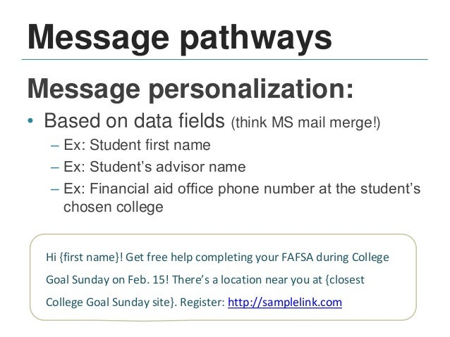 Message pathways Audience segmenting: • By campaign: – Ex: FAFSA renewal campaign – Ex: Junior year college-planning timel...