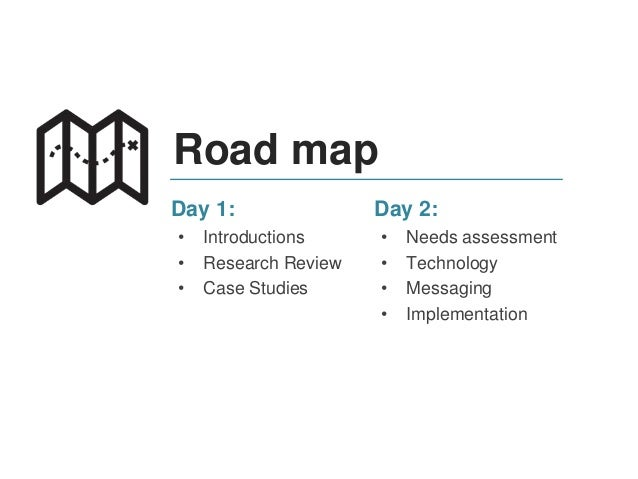Road map Day 2: • Needs assessment • Technology • Messaging • Implementation Day 1: • Introductions • Research Review • Ca...