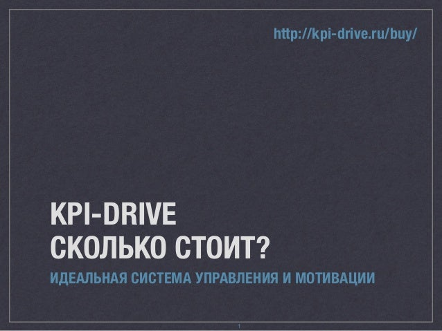 http://kpi-drive.ru/buy/  KPI-DRIVE  СКОЛЬКО СТОИТ?  ИДЕАЛЬНАЯ СИСТЕМА УПРАВЛЕНИЯ И МОТИВАЦИИ  1