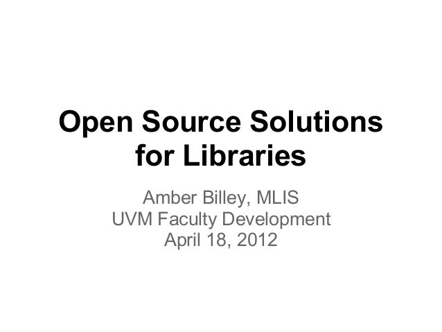 Open Source Solutions    for Libraries     Amber Billey, MLIS   UVM Faculty Development        April 18, 2012