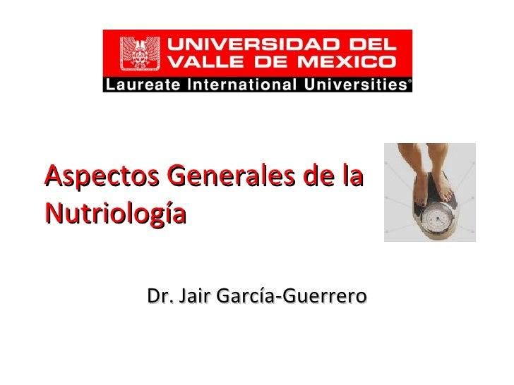 Aspectos Generales de la Nutriología Dr. Jair García-Guerrero
