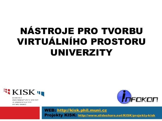 NÁSTROJE PRO TVORBU VIRTUÁLNÍHO PROSTORU UNIVERZITY WEB: http://kisk.phil.muni.cz Projekty KISK: http://www.slideshare.net...