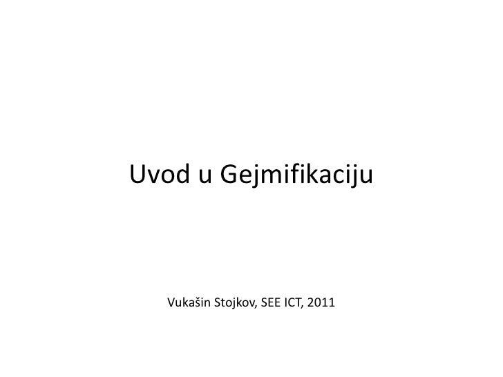 Uvod u Gejmifikaciju   Vukašin Stojkov, SEE ICT, 2011