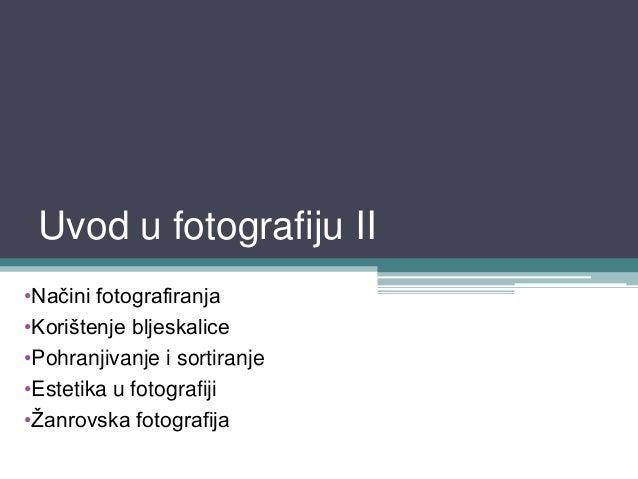 Uvod u fotografiju II•Načini fotografiranja•Korištenje bljeskalice•Pohranjivanje i sortiranje•Estetika u fotografiji•Ţanro...