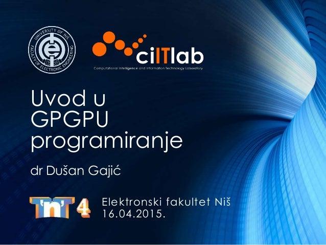 Uvod u GPGPU programiranje Elektronski fakultet Niš 16.04.2015. dr Dušan Gajić