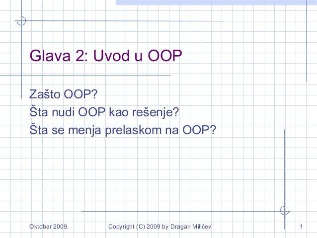 Oktobar 2009. Copyright (C) 2009 by Dragan Milićev 1 Glava 2: Uvod u OOP Zašto OOP? Šta nudi OOP kao rešenje? Šta se menja...