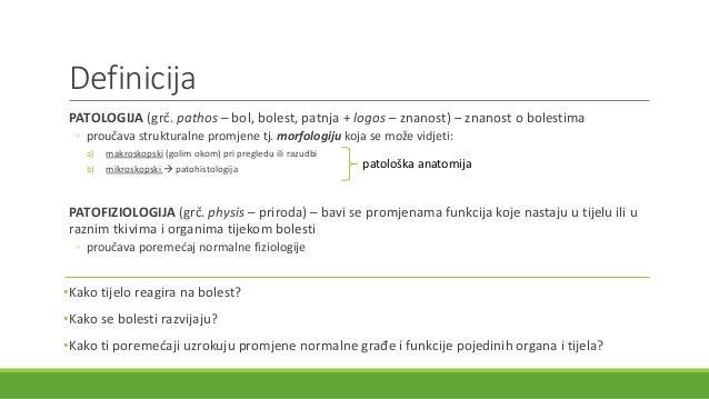 Definicija PATOLOGIJA (grč. pathos – bol, bolest, patnja + logos – znanost) – znanost o bolestima ◦ proučava strukturalne ...