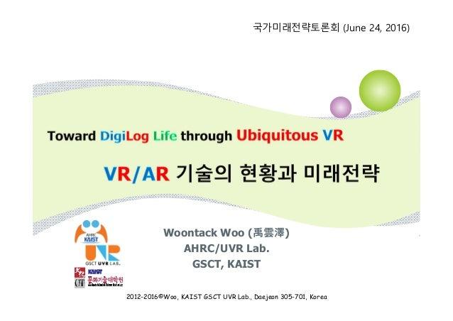 Woontack Woo (禹雲澤) AHRC/UVR Lab. GSCT, KAIST 국가미래전략토론회 (June 24, 2016) 2012-2016©Woo, KAIST GSCT UVR Lab., Daejeon 305-701...