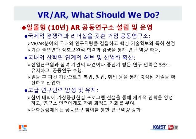 일몰형 (10년) AR 공동연구소 설립 및 운영 국제적 경쟁력과 리더십을 갖춘 거점 공동연구소: VR/AR분야의 국내외 연구역량을 결집하고 핵심 기술확보와 특허 선점 기존 출연연과 상호보완적 협력과 경쟁을 통해 ...
