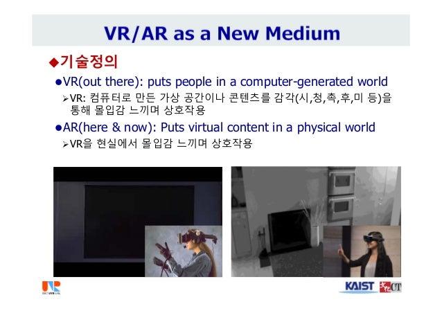 기술정의 VR(out there): puts people in a computer-generated world VR: 컴퓨터로 만든 가상 공간이나 콘텐츠를 감각(시,청,촉,후,미 등)을 통해 몰입감 느끼며 상호작용...