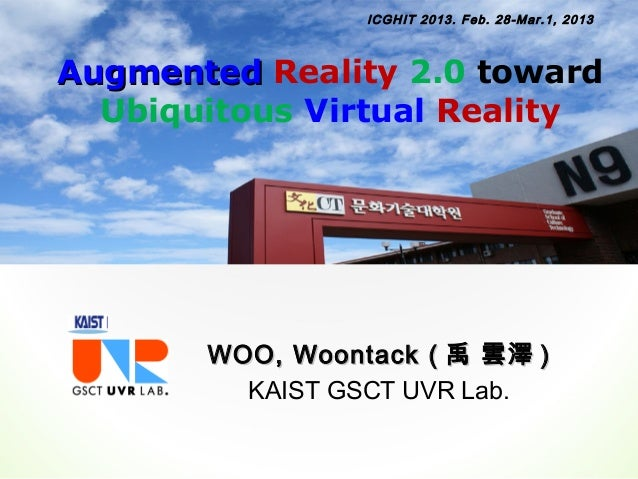 ICGHIT 2013. Feb. 28-Mar.1, 2013Augmented Reality 2.0 toward  Ubiquitous Virtual Reality       WOO, Woontack ( 禹 雲澤 )     ...