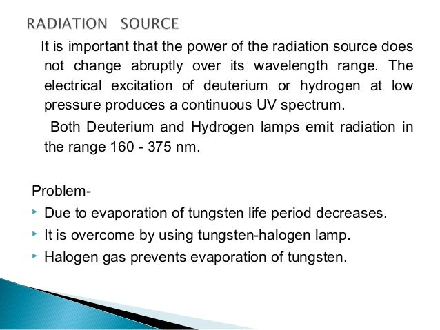 For ultra violet region- Hydrogen discharge lamp  consist of two electrode contain in deuterium filled silica envelop. UV...