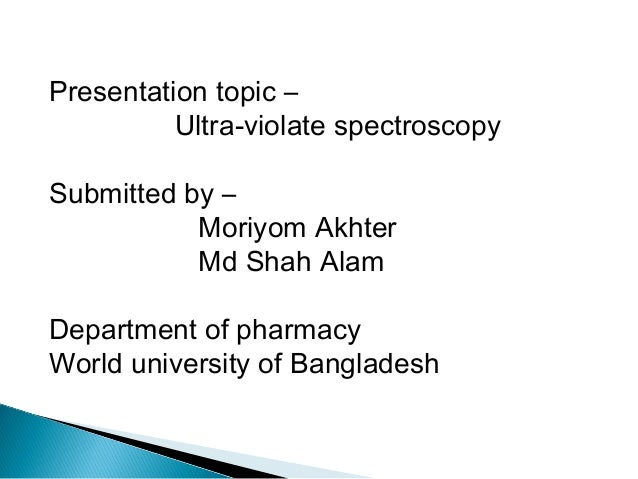 Presentation topic – Ultra-violate spectroscopy Submitted by – Moriyom Akhter Md Shah Alam Department of pharmacy World un...