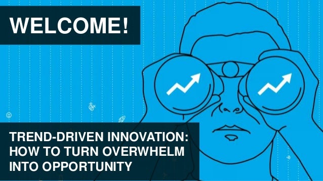 WELCOME! TREND-DRIVEN INNOVATION: HOW TO TURN OVERWHELM INTO OPPORTUNITY