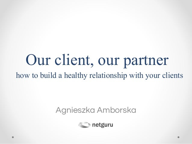 Agnieszka Amborska Our client, our partner how to build a healthy relationship with your clients