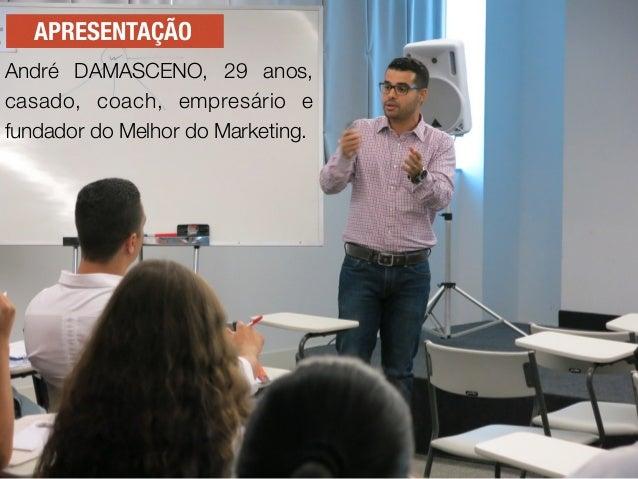 APRESENTAÇÃO André DAMASCENO, 29 anos, casado, coach, empresário e fundador do Melhor do Marketing.