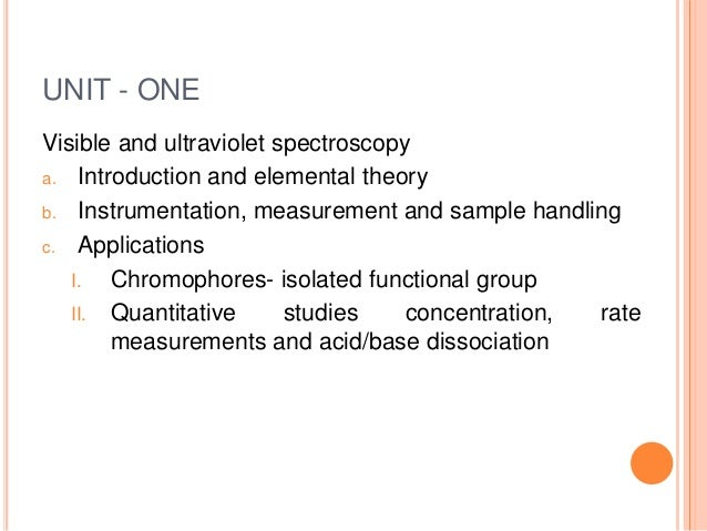 UNIT - ONE Visible and ultraviolet spectroscopy a. Introduction and elemental theory b. Instrumentation, measurement and s...