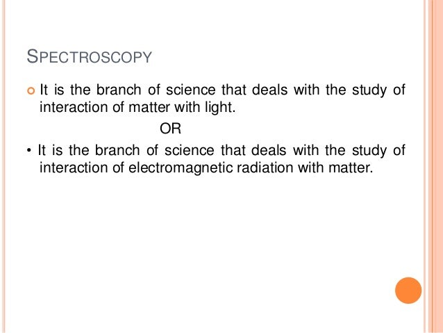 SPECTROSCOPY  It is the branch of science that deals with the study of interaction of matter with light. OR • It is the b...