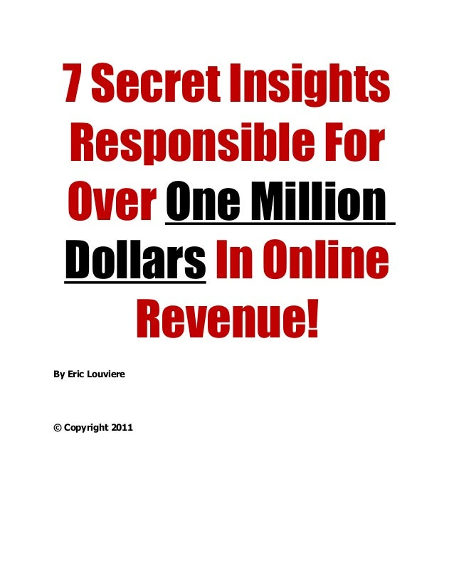7 Secret Insights Responsible For Over One Million Dollars In Online Revenue! By Eric Louviere © Copyright 2011