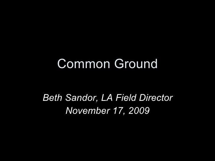 Common Ground Beth Sandor, LA Field Director November 17, 2009