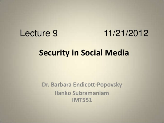 Lecture 9                  11/21/2012    Security in Social Media     Dr. Barbara Endicott-Popovsky          Ilanko Subram...