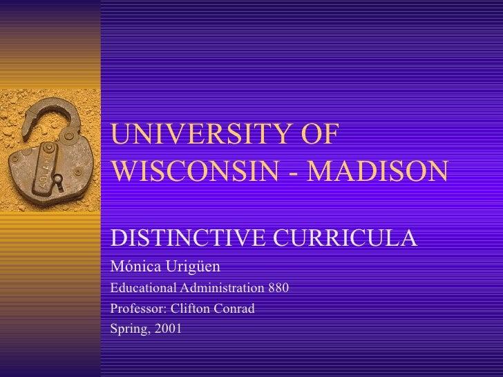 UNIVERSITY OF WISCONSIN - MADISON DISTINCTIVE CURRICULA Mónica Urigüen Educational Administration 880 Professor: Clifton C...