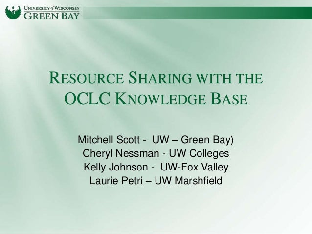 RESOURCE SHARING WITH THE OCLC KNOWLEDGE BASE Mitchell Scott - UW – Green Bay) Cheryl Nessman - UW Colleges Kelly Johnson ...