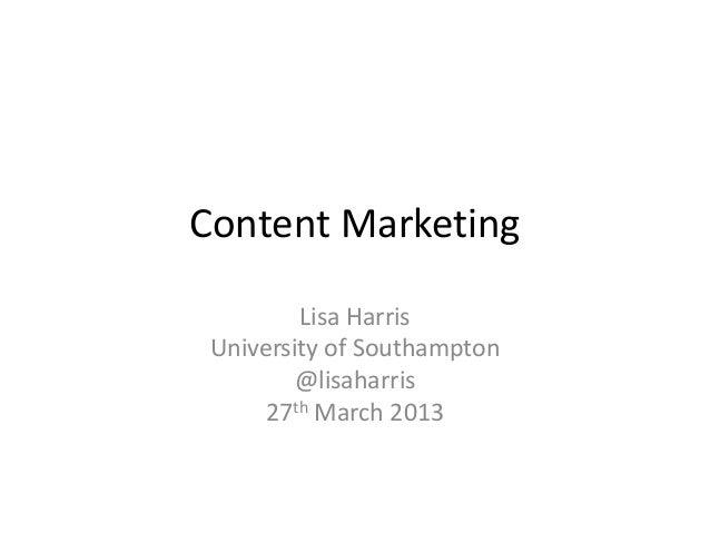 Content Marketing         Lisa Harris University of Southampton         @lisaharris      27th March 2013