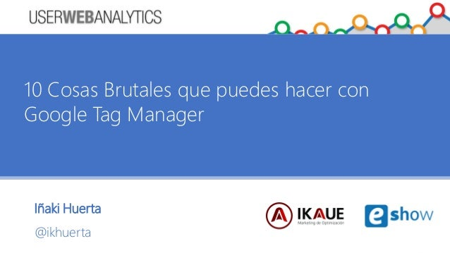Iñaki Huerta @ikhuerta 10 Cosas Brutales que puedes hacer con Google Tag Manager