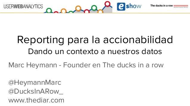Reporting para la accionabilidad Dando un contexto a nuestros datos Marc Heymann - Founder en The ducks in a row @HeymannM...