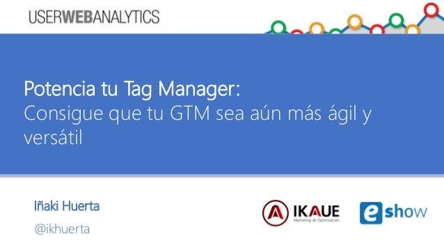 Iñaki Huerta @ikhuerta Potencia tu Tag Manager: Consigue que tu GTM sea aún más ágil y versátil