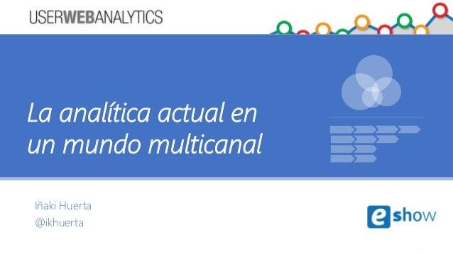 Iñaki Huerta @ikhuerta La analítica actual en un mundo multicanal