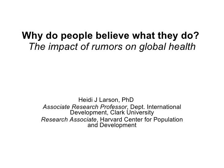 Why do people believe what they do?   The impact of rumors on global health Heidi J Larson, PhD Associate Research Profess...