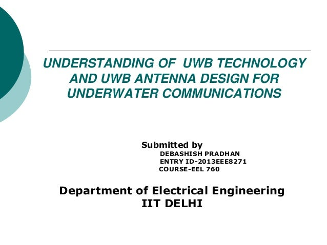 UNDERSTANDING OF UWB TECHNOLOGY AND UWB ANTENNA DESIGN FOR UNDERWATER COMMUNICATIONS Submitted by DEBASHISH PRADHAN ENTRY ...