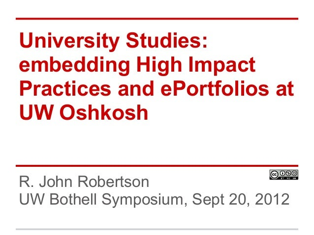 University Studies: embedding High Impact Practices and ePortfolios at UW Oshkosh R. John Robertson UW Bothell Symposium, ...