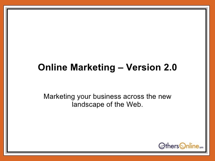 Online Marketing – Version 2.0 Marketing your business across the new landscape of the Web.