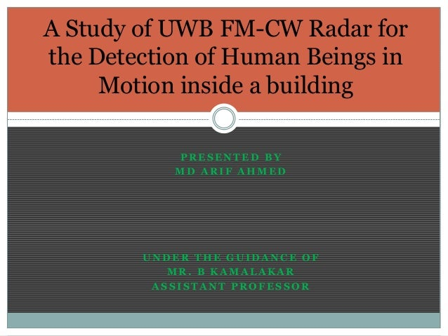 A Study of UWB FM-CW Radar for the Detection of Human Beings in Motion inside a building PRESENTED BY MD ARIF AHMED  UNDER...