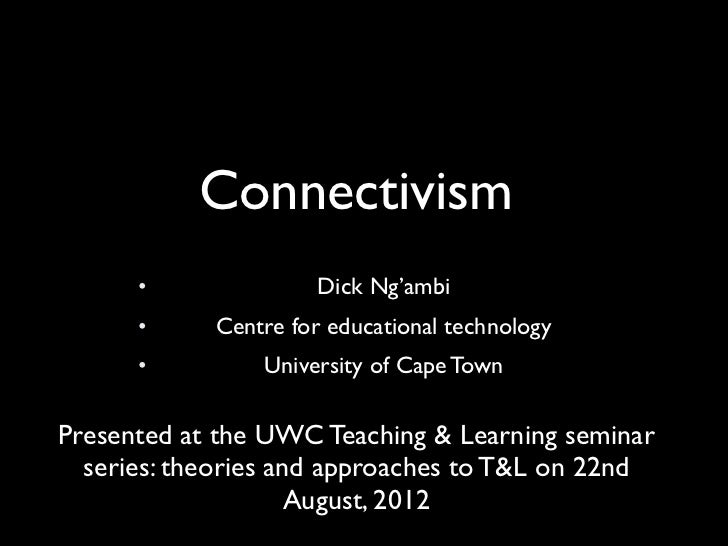 Connectivism      •              Dick Ng'ambi      •     Centre for educational technology      •         University of Ca...