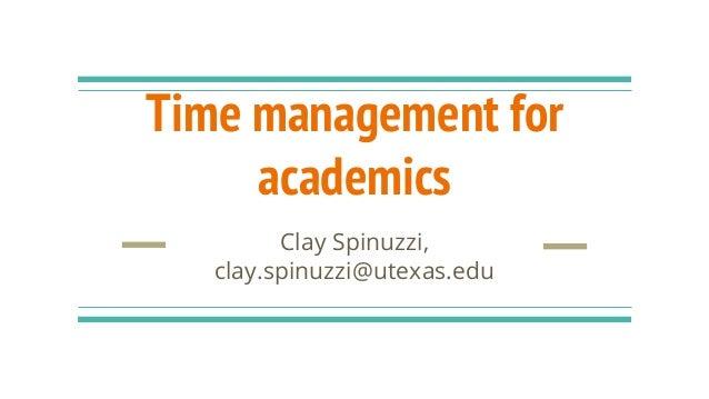 Time management for academics Clay Spinuzzi, clay.spinuzzi@utexas.edu