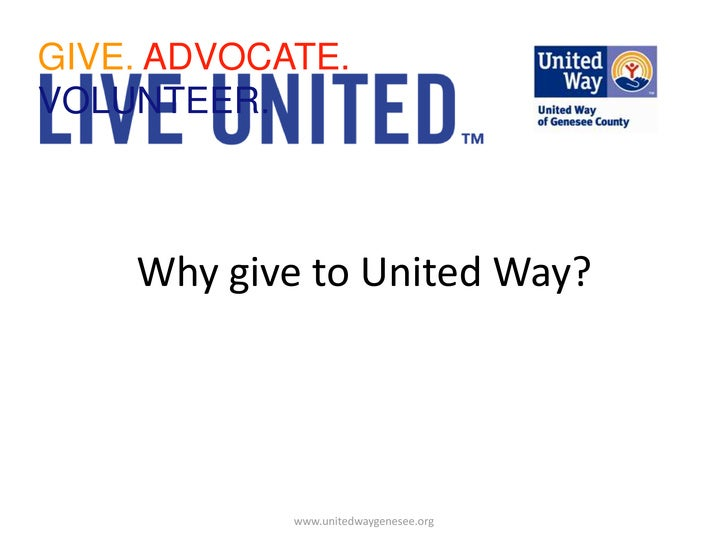GIVE. ADVOCATE. VOLUNTEER.<br />Why give to United Way?<br />www.unitedwaygenesee.org<br />