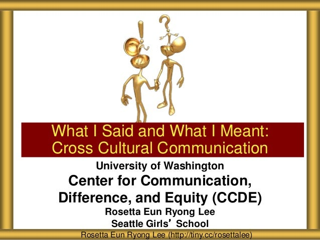 What I Said and What I Meant: Cross Cultural Communication Rosetta Eun Ryong Lee (http://tiny.cc/rosettalee) University of...