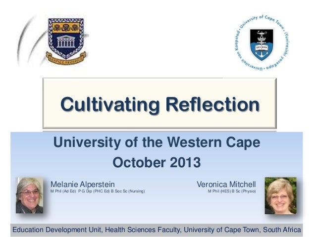 Cultivating Reflection University of the Western Cape October 2013 Melanie Alperstein M Phil (Ad Ed) P G Dip (PHC Ed) B So...
